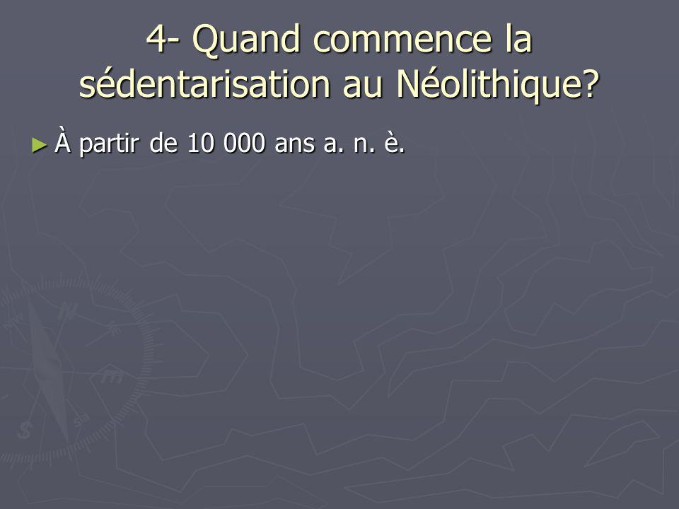 4- Quand commence la sédentarisation au Néolithique? À partir de 10 000 ans a. n. è. À partir de 10 000 ans a. n. è.