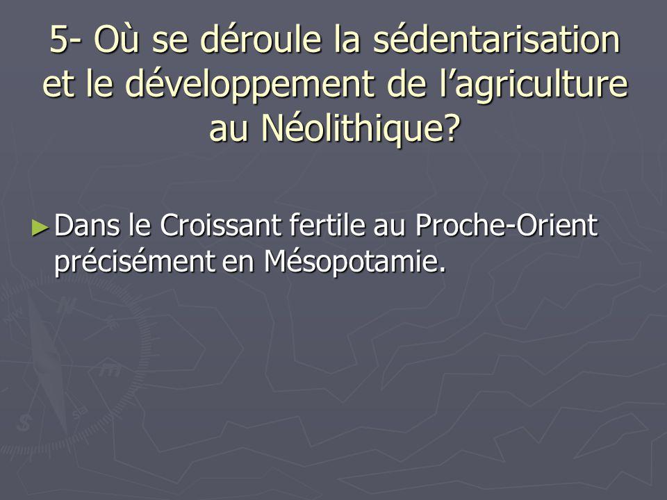 5- Où se déroule la sédentarisation et le développement de lagriculture au Néolithique? Dans le Croissant fertile au Proche-Orient précisément en Méso