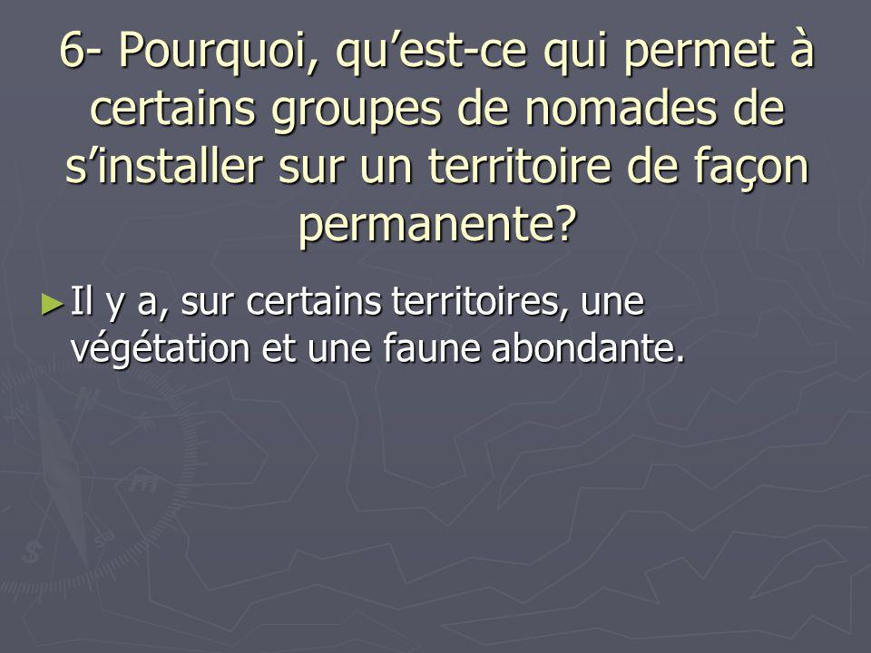 6- Pourquoi, quest-ce qui permet à certains groupes de nomades de sinstaller sur un territoire de façon permanente? Il y a, sur certains territoires,