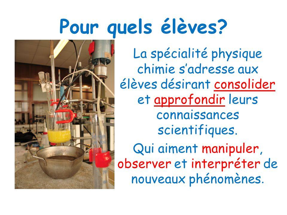 Pour quels élèves? La spécialité physique chimie sadresse aux élèves désirant consolider et approfondir leurs connaissances scientifiques. Qui aiment