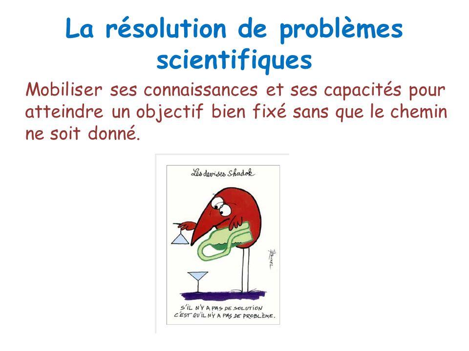 La résolution de problèmes scientifiques Mobiliser ses connaissances et ses capacités pour atteindre un objectif bien fixé sans que le chemin ne soit donné.