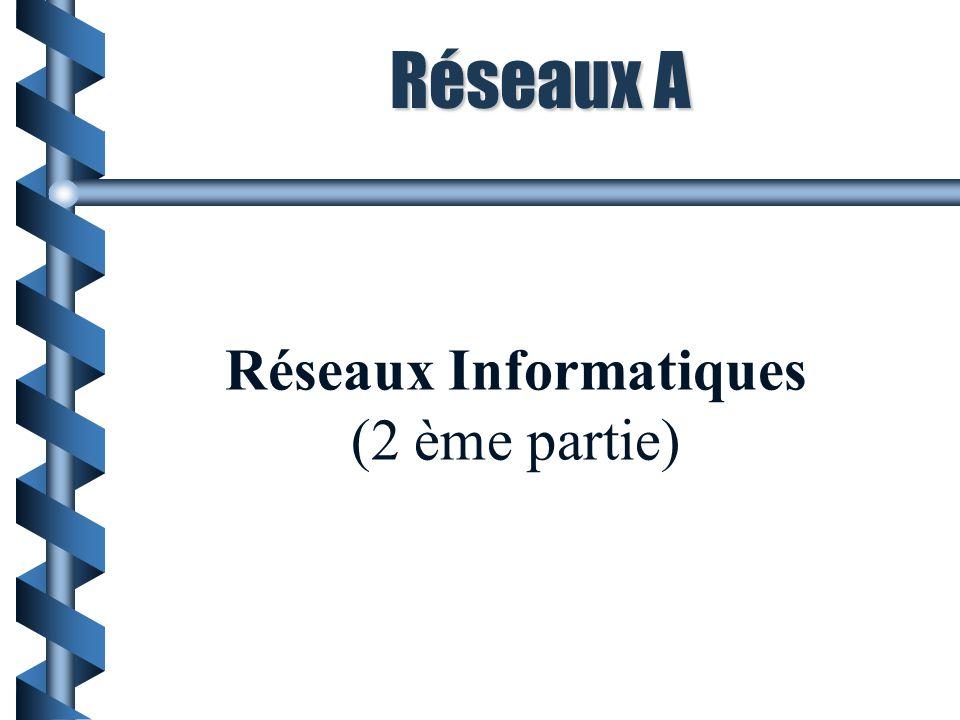 Réseaux A Réseaux Informatiques (2 ème partie)