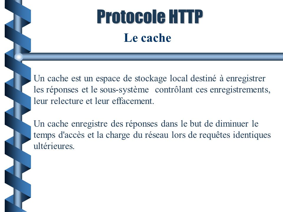 Le cache Un cache est un espace de stockage local destiné à enregistrer les réponses et le sous-système contrôlant ces enregistrements, leur relecture
