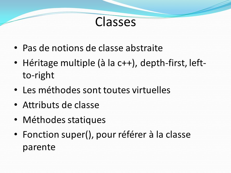 Classes Pas de notions de classe abstraite Héritage multiple (à la c++), depth-first, left- to-right Les méthodes sont toutes virtuelles Attributs de