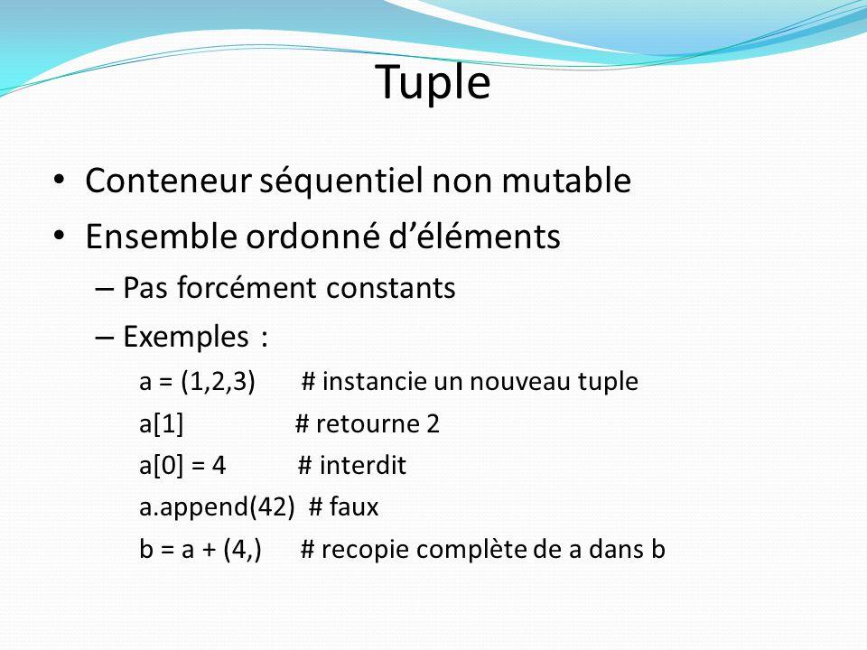 Tuple Conteneur séquentiel non mutable Ensemble ordonné déléments – Pas forcément constants – Exemples : a = (1,2,3) # instancie un nouveau tuple a[1]