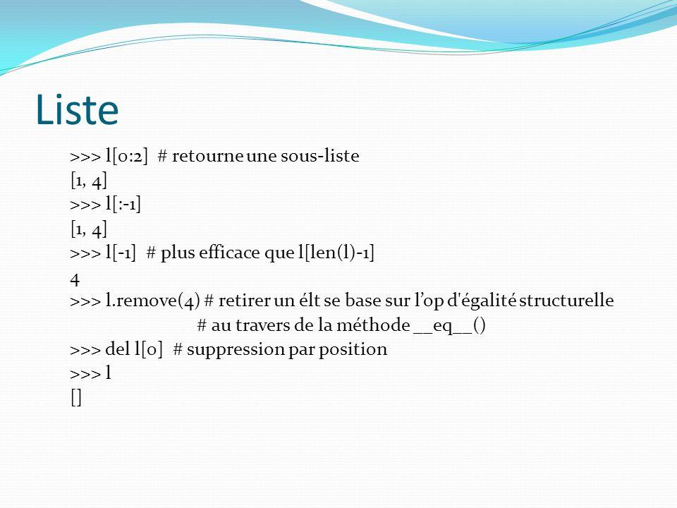 Liste >>> l[0:2] # retourne une sous-liste [1, 4] >>> l[:-1] [1, 4] >>> l[-1] # plus efficace que l[len(l)-1] 4 >>> l.remove(4) # retirer un élt se ba