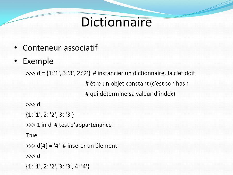 Dictionnaire Conteneur associatif Exemple >>> d = {1:'1', 3:'3', 2:'2'} # instancier un dictionnaire, la clef doit # être un objet constant (cest son