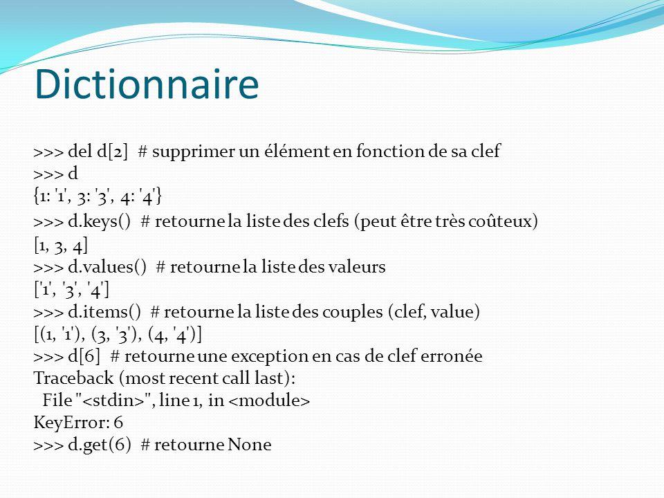 Dictionnaire >>> del d[2] # supprimer un élément en fonction de sa clef >>> d {1: '1', 3: '3', 4: '4'} >>> d.keys() # retourne la liste des clefs (peu