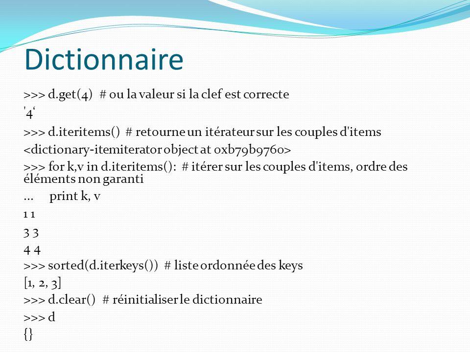 Dictionnaire >>> d.get(4) # ou la valeur si la clef est correcte '4 >>> d.iteritems() # retourne un itérateur sur les couples d'items >>> for k,v in d