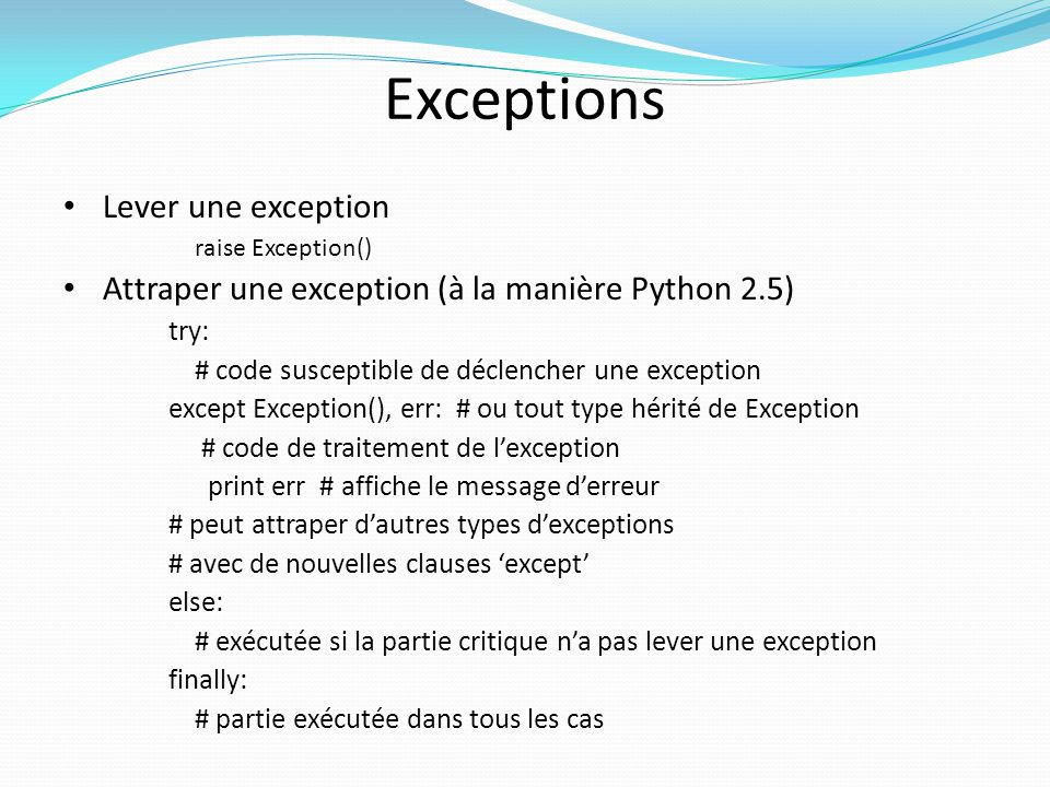 Exceptions Lever une exception raise Exception() Attraper une exception (à la manière Python 2.5) try: # code susceptible de déclencher une exception