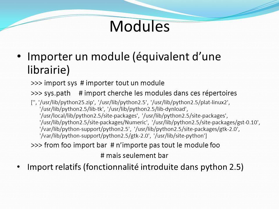 Modules Importer un module (équivalent dune librairie) >>> import sys # importer tout un module >>> sys.path # import cherche les modules dans ces rép