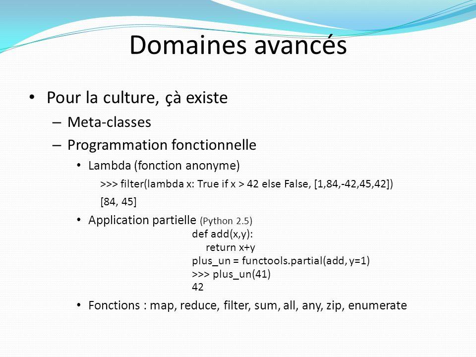Domaines avancés Pour la culture, çà existe – Meta-classes – Programmation fonctionnelle Lambda (fonction anonyme) >>> filter(lambda x: True if x > 42