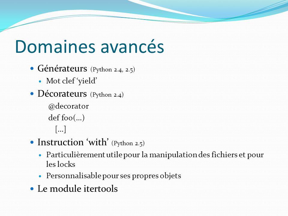 Domaines avancés Générateurs (Python 2.4, 2.5) Mot clef yield Décorateurs (Python 2.4) @decorator def foo(…) […] Instruction with (Python 2.5) Particu