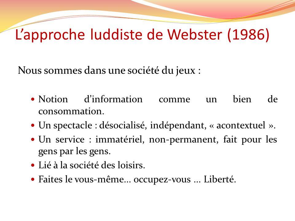 Lapproche luddiste de Webster (1986) Nous sommes dans une société du jeux : Notion dinformation comme un bien de consommation. Un spectacle : désocial