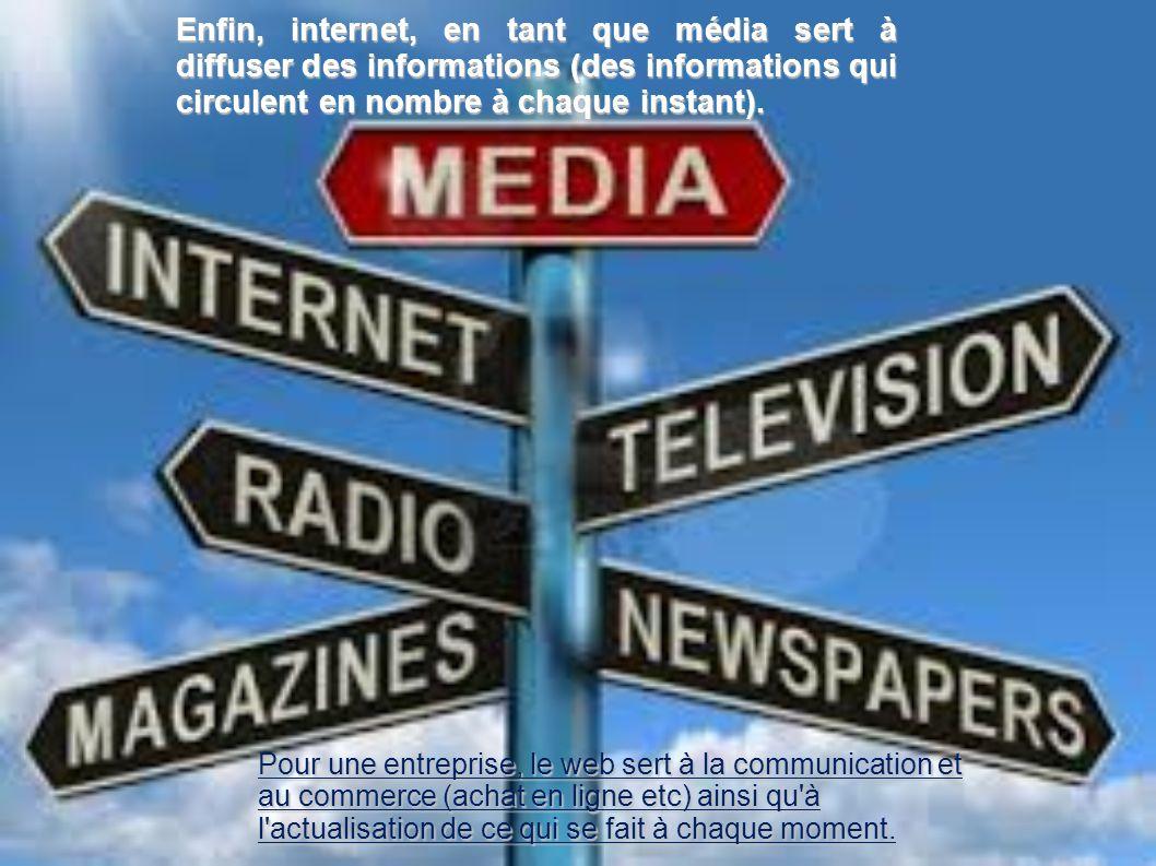 Enfin, internet, en tant que média sert à diffuser des informations (des informations qui circulent en nombre à chaque instant). Pour une entreprise,