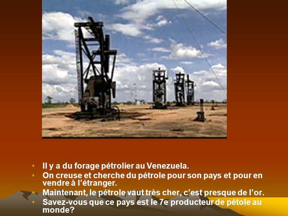 Il y a du forage pétrolier au Venezuela. On creuse et cherche du pétrole pour son pays et pour en vendre à létranger. Maintenant, le pétrole vaut très
