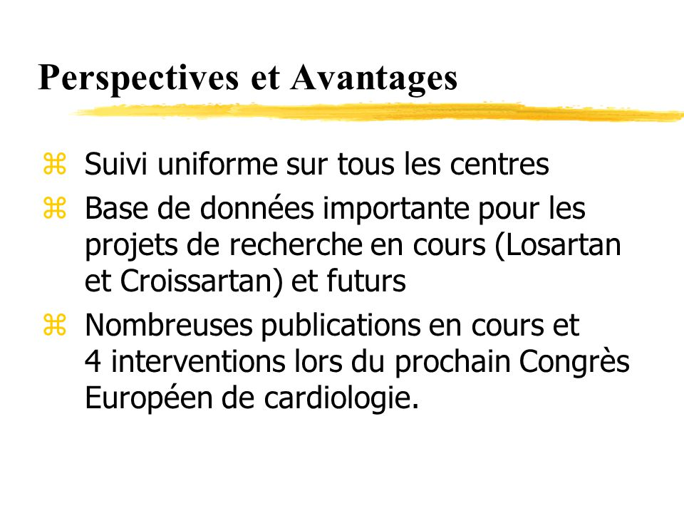 Perspectives et Avantages zSuivi uniforme sur tous les centres zBase de données importante pour les projets de recherche en cours (Losartan et Croissartan) et futurs zNombreuses publications en cours et 4 interventions lors du prochain Congrès Européen de cardiologie.