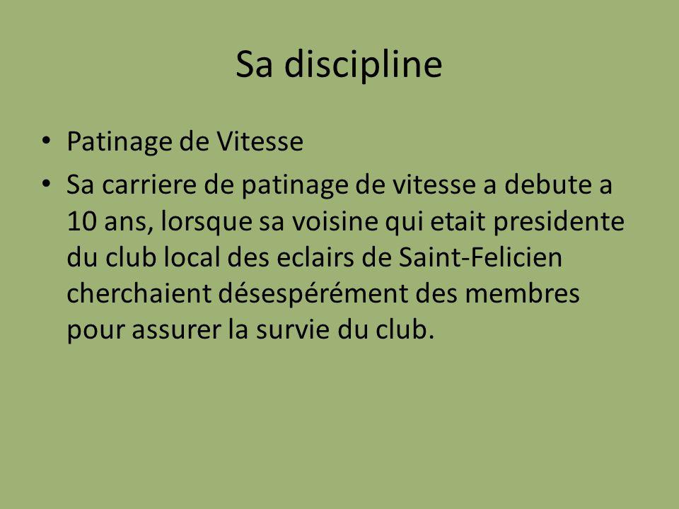 Sa discipline Patinage de Vitesse Sa carriere de patinage de vitesse a debute a 10 ans, lorsque sa voisine qui etait presidente du club local des eclairs de Saint-Felicien cherchaient désespérément des membres pour assurer la survie du club.