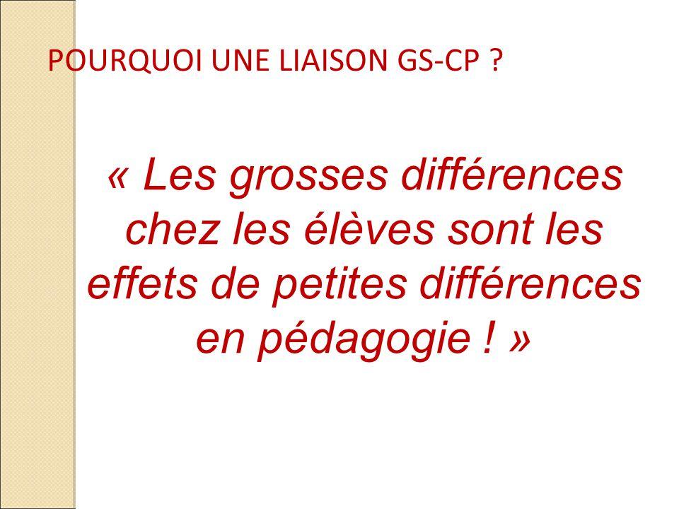 POURQUOI UNE LIAISON GS-CP ? « Les grosses différences chez les élèves sont les effets de petites différences en pédagogie ! »