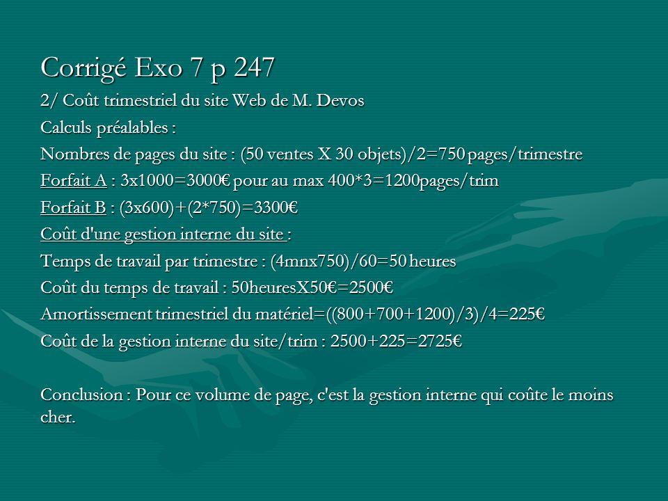 Corrigé Exo 7 p 247 2/ Coût trimestriel du site Web de M. Devos Calculs préalables : Nombres de pages du site : (50 ventes X 30 objets)/2=750 pages/tr