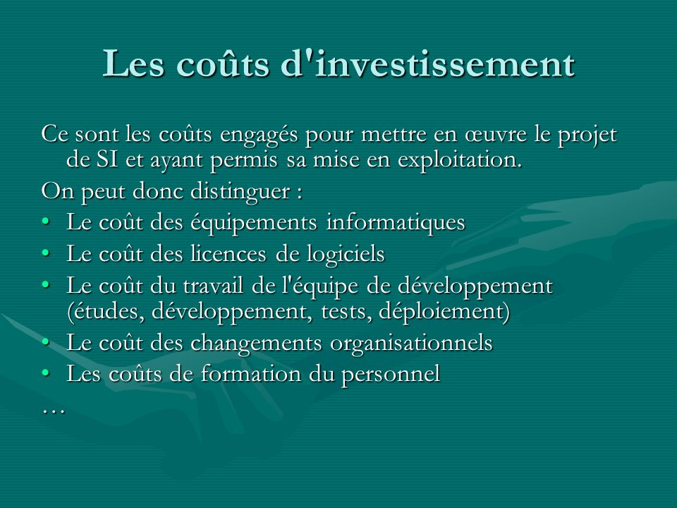 Les coûts d investissement Ce sont les coûts engagés pour mettre en œuvre le projet de SI et ayant permis sa mise en exploitation.