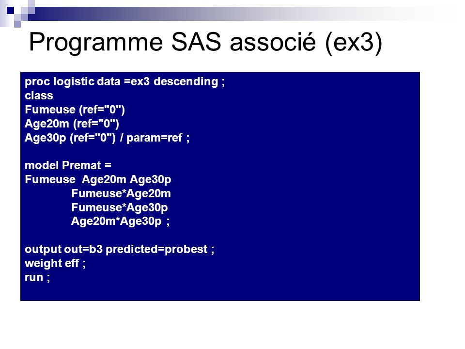 Programme SAS associé (ex3) proc logistic data =ex3 descending ; class Fumeuse (ref= 0 ) Age20m (ref= 0 ) Age30p (ref= 0 ) / param=ref ; model Premat = Fumeuse Age20m Age30p Fumeuse*Age20m Fumeuse*Age30p Age20m*Age30p ; output out=b3 predicted=probest ; weight eff ; run ;