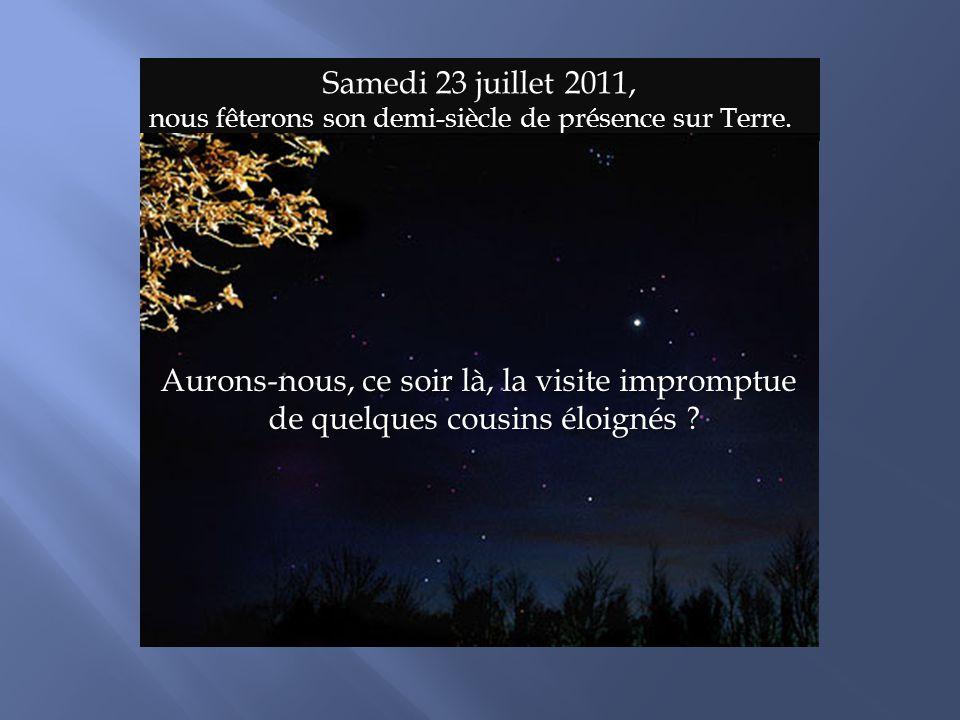 Samedi 23 juillet 2011, nous fêterons son demi-siècle de présence sur Terre. Aurons-nous, ce soir là, la visite impromptue de quelques cousins éloigné