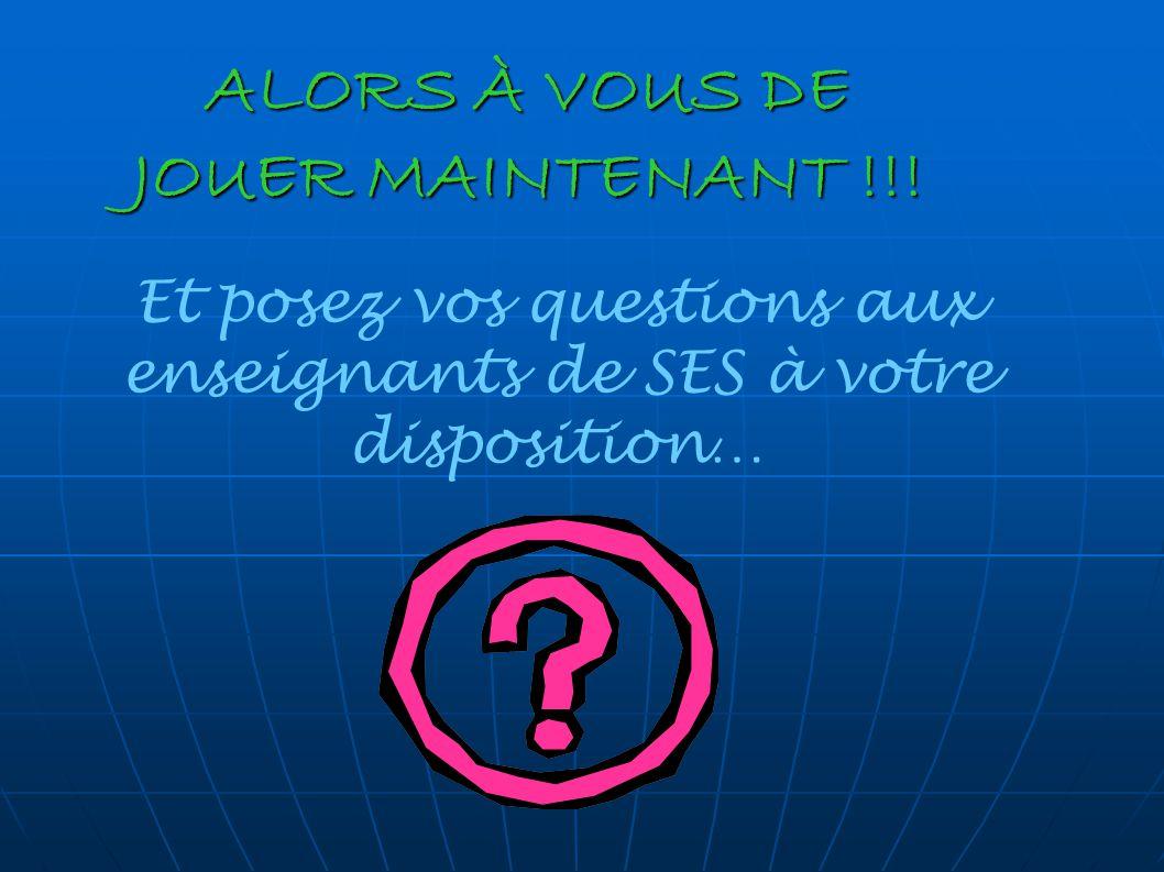 ALORS À VOUS DE JOUER MAINTENANT !!! Et posez vos questions aux enseignants de SES à votre disposition…