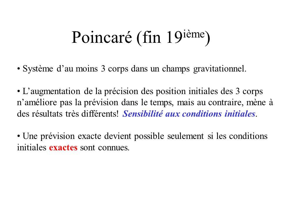 Poincaré (fin 19 ième ) Système dau moins 3 corps dans un champs gravitationnel. Laugmentation de la précision des position initiales des 3 corps namé