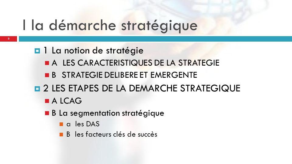 I la démarche stratégique 3 1 La notion de stratégie A LES CARACTERISTIQUES DE LA STRATEGIE B STRATEGIE DELIBERE ET EMERGENTE 2 LES ETAPES DE LA DEMARCHE STRATEGIQUE A LCAG B La segmentation stratégique a les DAS B les facteurs clés de succès