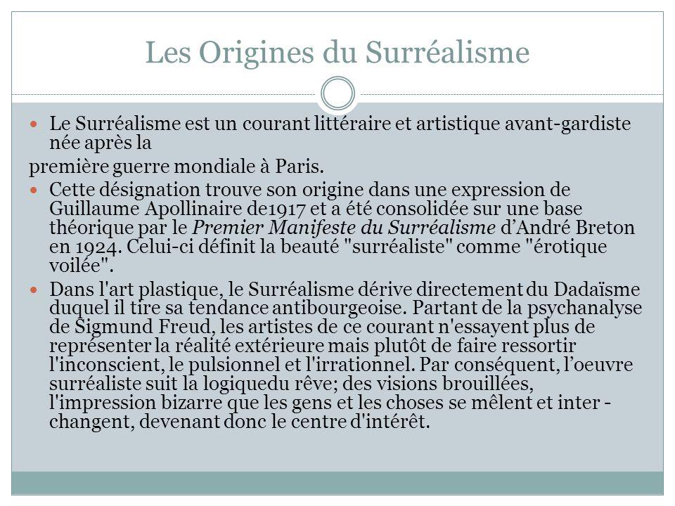 Les Origines du Surréalisme Le Surréalisme est un courant littéraire et artistique avant-gardiste née après la première guerre mondiale à Paris. Cette