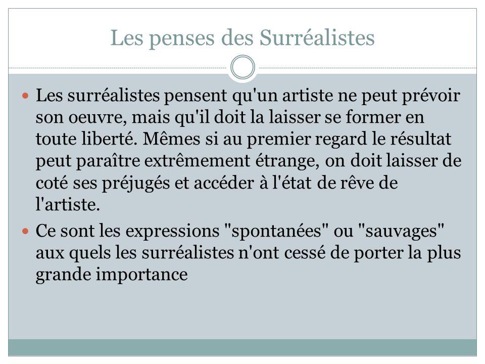 Les penses des Surréalistes Les surréalistes pensent qu'un artiste ne peut prévoir son oeuvre, mais qu'il doit la laisser se former en toute liberté.