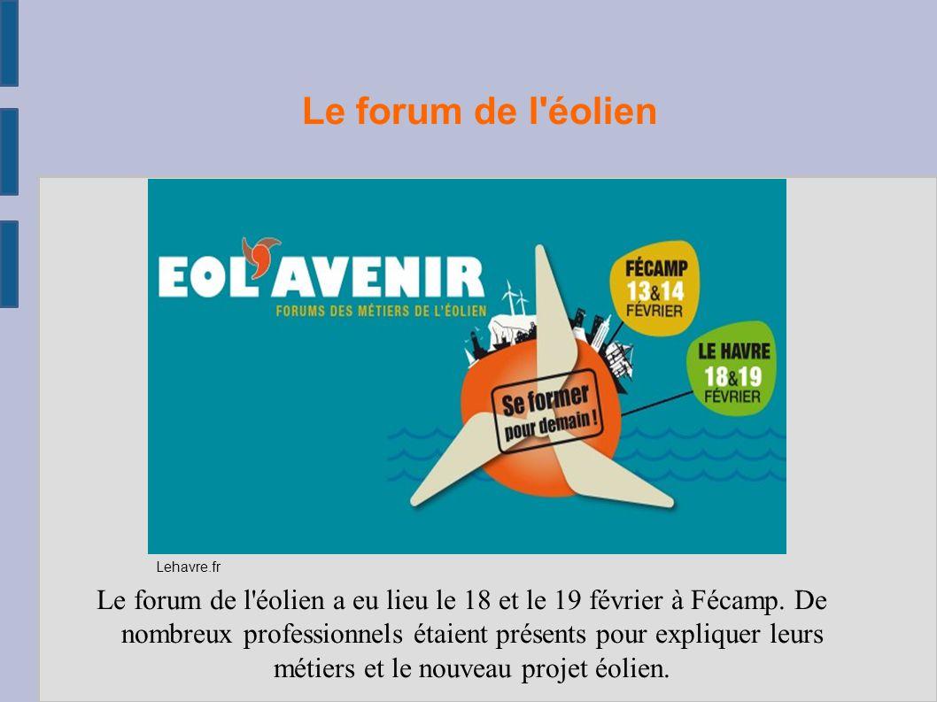 Le forum de l'éolien Le forum de l'éolien a eu lieu le 18 et le 19 février à Fécamp. De nombreux professionnels étaient présents pour expliquer leurs