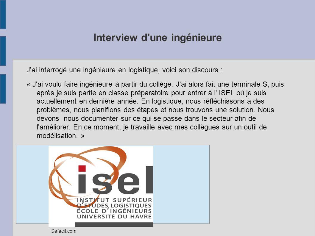 Interview d'une ingénieure J'ai interrogé une ingénieure en logistique, voici son discours : « J'ai voulu faire ingénieure à partir du collège. J'ai a