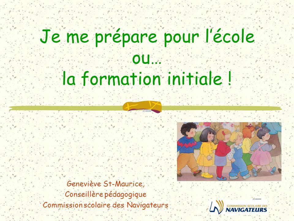 Je me prépare pour lécole ou… la formation initiale ! Geneviève St-Maurice, Conseillère pédagogique Commission scolaire des Navigateurs