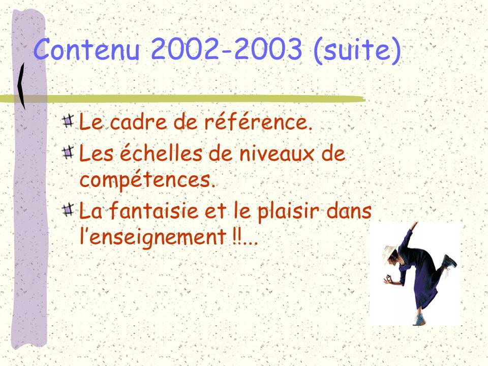 Contenu 2002-2003 (suite) Le cadre de référence. Les échelles de niveaux de compétences. La fantaisie et le plaisir dans lenseignement !!...