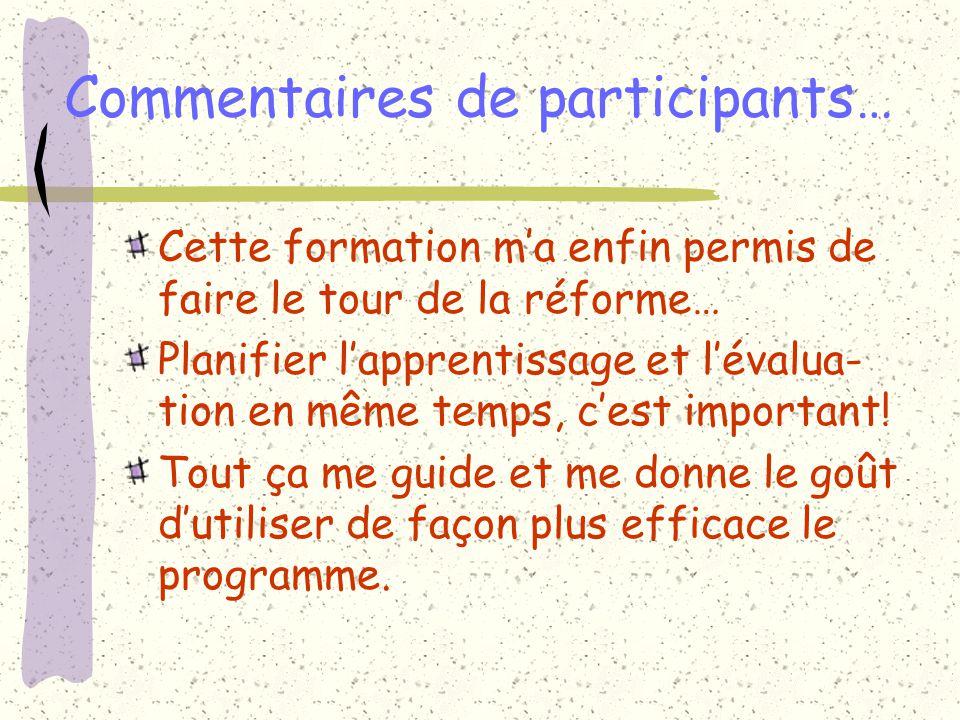Commentaires de participants… Cette formation ma enfin permis de faire le tour de la réforme… Planifier lapprentissage et lévalua- tion en même temps, cest important.