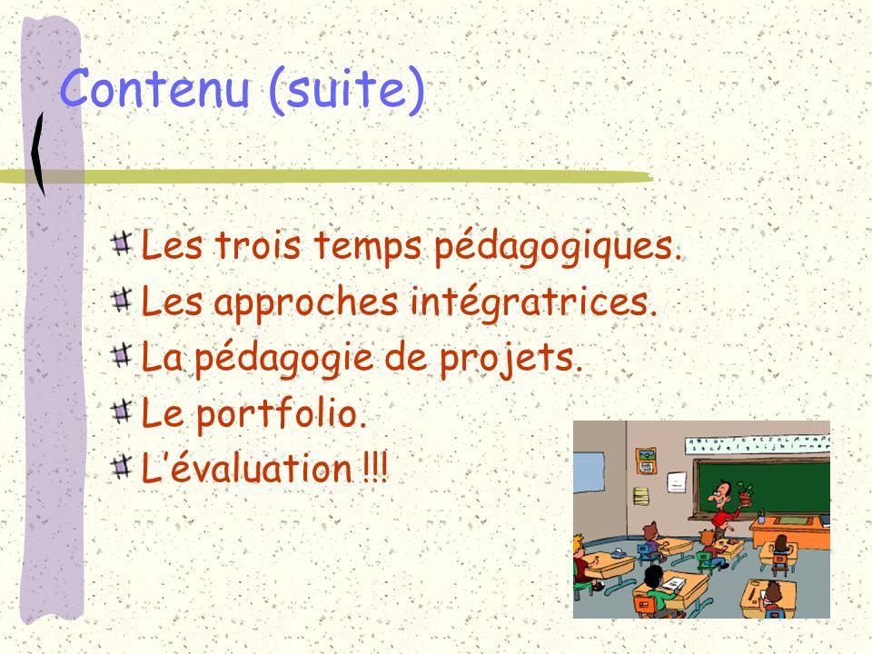 Contenu (suite) Les trois temps pédagogiques. Les approches intégratrices. La pédagogie de projets. Le portfolio. Lévaluation !!!