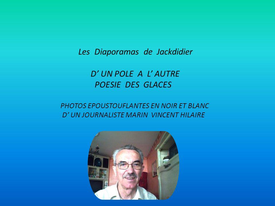 Les Diaporamas de Jackdidier D UN POLE A L AUTRE POESIE DES GLACES PHOTOS EPOUSTOUFLANTES EN NOIR ET BLANC D UN JOURNALISTE MARIN VINCENT HILAIRE