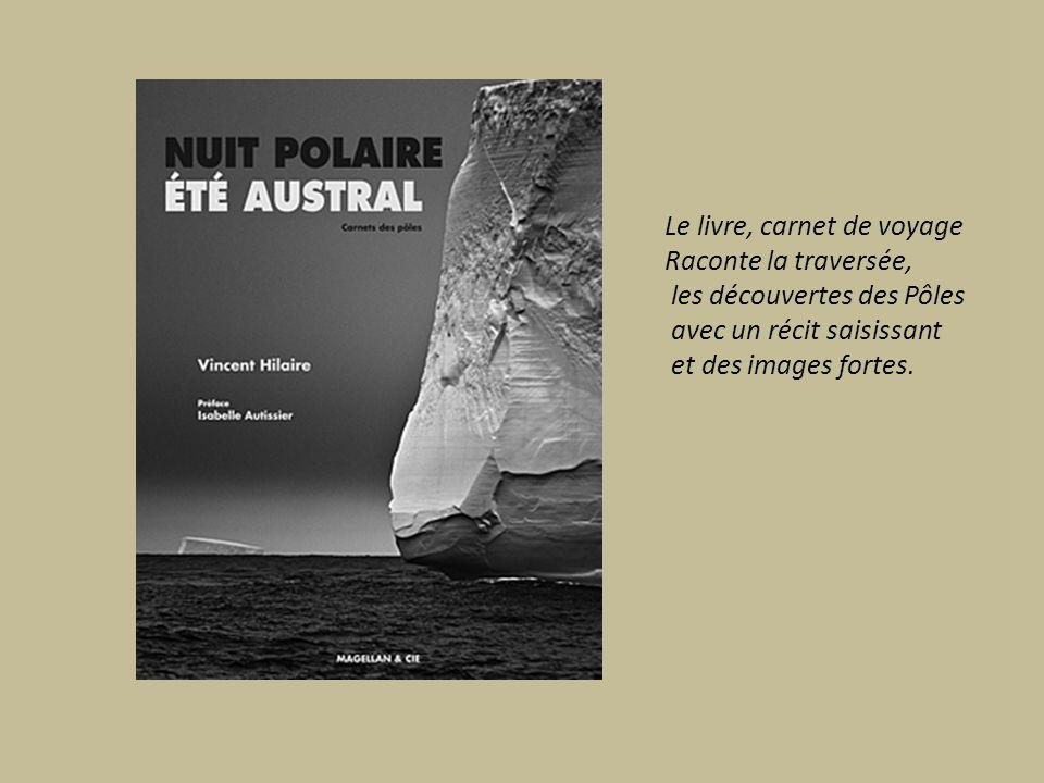 Le livre, carnet de voyage Raconte la traversée, les découvertes des Pôles avec un récit saisissant et des images fortes.