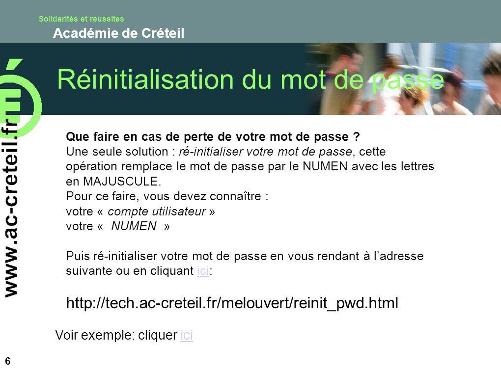 Solidarités et réussites Académie de Créteil 6 Que faire en cas de perte de votre mot de passe ? Une seule solution : ré-initialiser votre mot de pass