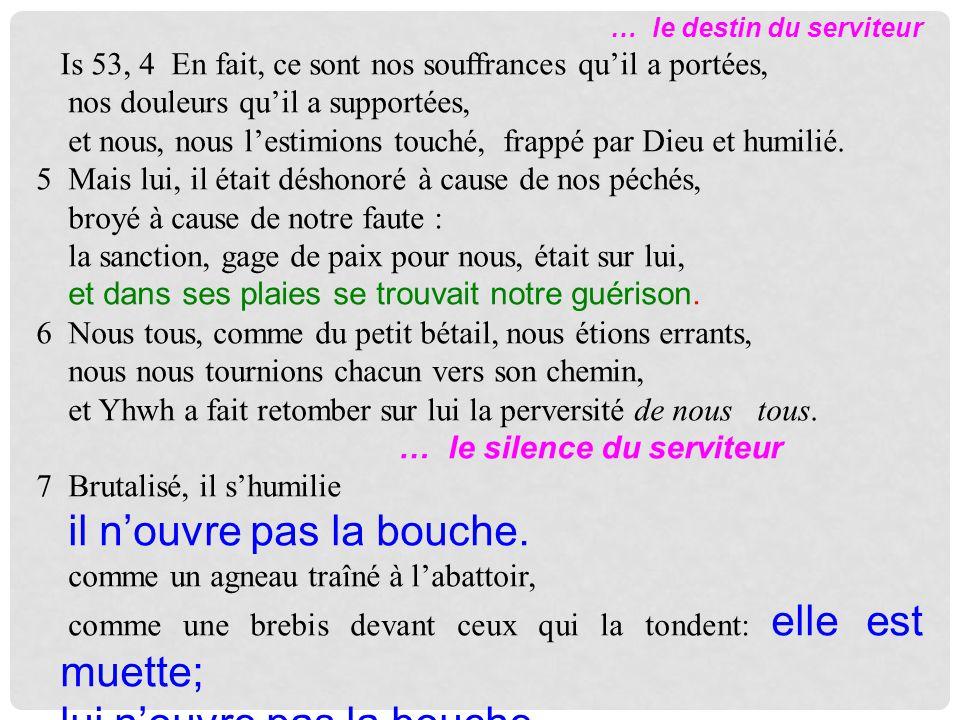 … le destin du serviteur Is 53, 4 En fait, ce sont nos souffrances quil a portées, nos douleurs quil a supportées, et nous, nous lestimions touché, frappé par Dieu et humilié.