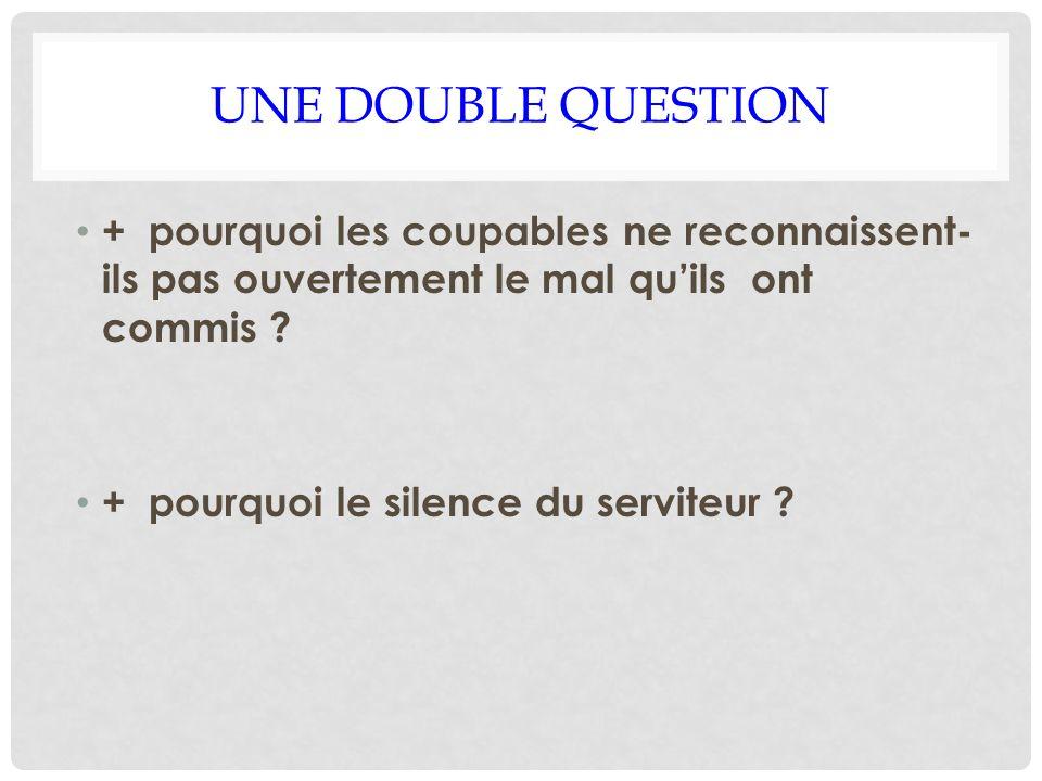 UNE DOUBLE QUESTION + pourquoi les coupables ne reconnaissent- ils pas ouvertement le mal quils ont commis ? + pourquoi le silence du serviteur ?