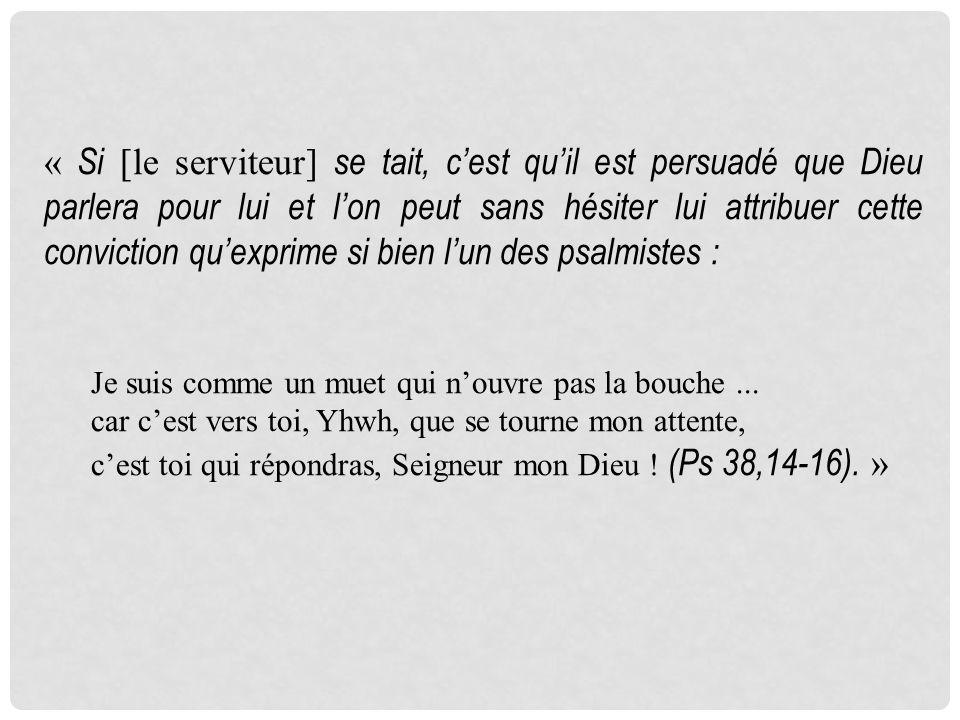 « Si [le serviteur] se tait, cest quil est persuadé que Dieu parlera pour lui et lon peut sans hésiter lui attribuer cette conviction quexprime si bien lun des psalmistes : Je suis comme un muet qui nouvre pas la bouche...