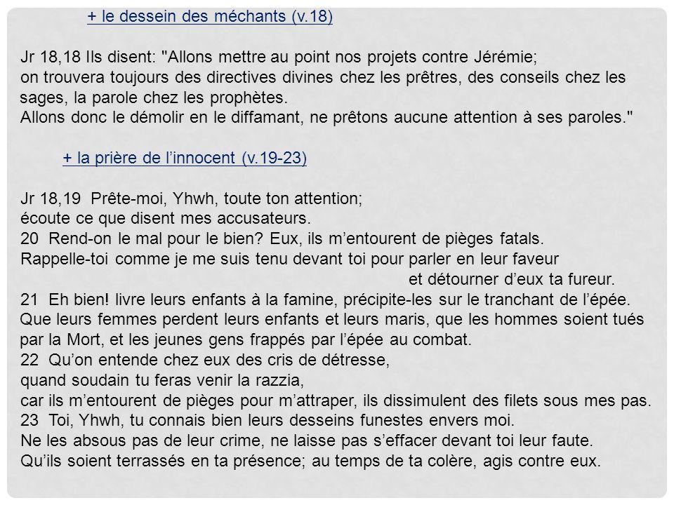 + le dessein des méchants (v.18) Jr 18,18 Ils disent: Allons mettre au point nos projets contre Jérémie; on trouvera toujours des directives divines chez les prêtres, des conseils chez les sages, la parole chez les prophètes.