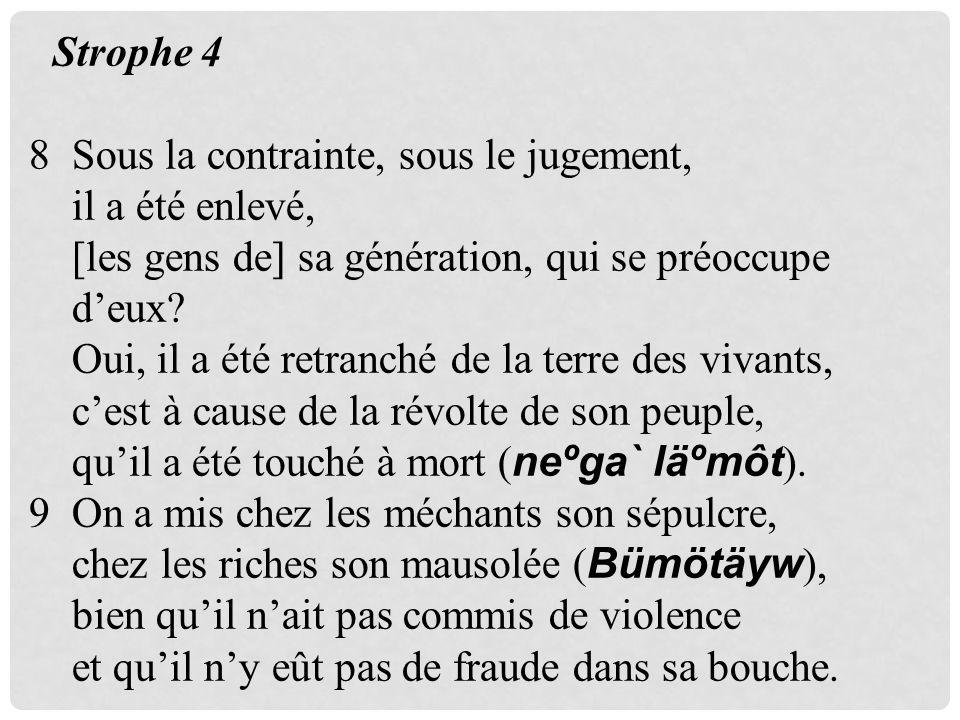 Strophe 4 8 Sous la contrainte, sous le jugement, il a été enlevé, [les gens de] sa génération, qui se préoccupe deux? Oui, il a été retranché de la t