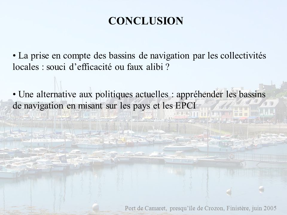 Port de Camaret, presquîle de Crozon, Finistère, juin 2005 CONCLUSION La prise en compte des bassins de navigation par les collectivités locales : sou
