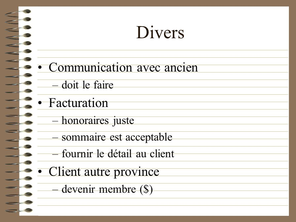 Divers Communication avec ancien –doit le faire Facturation –honoraires juste –sommaire est acceptable –fournir le détail au client Client autre province –devenir membre ($)