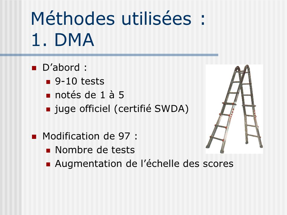 Méthodes utilisées : 1. DMA Dabord : 9-10 tests notés de 1 à 5 juge officiel (certifié SWDA) Modification de 97 : Nombre de tests Augmentation de léch