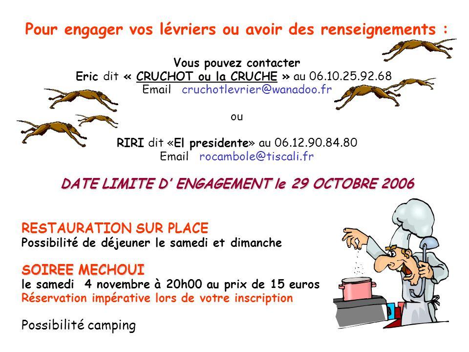 Pour engager vos lévriers ou avoir des renseignements : Vous pouvez contacter Eric dit « CRUCHOT ou la CRUCHE » au 06.10.25.92.68 Email cruchotlevrier@wanadoo.fr ou RIRI dit «El presidente» au 06.12.90.84.80 Email rocambole@tiscali.fr DATE LIMITE D ENGAGEMENT le 29 OCTOBRE 2006 RESTAURATION SUR PLACE Possibilité de déjeuner le samedi et dimanche SOIREE MECHOUI le samedi 4 novembre à 20h00 au prix de 15 euros Réservation impérative lors de votre inscription Possibilité camping